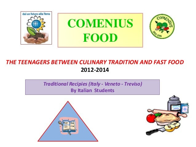 THE TEENAGERS BETWEEN CULINARY TRADITION AND FAST FOOD 2012-2014 COMENIUS FOOD Traditional Recipies (Italy - Veneto - Trev...
