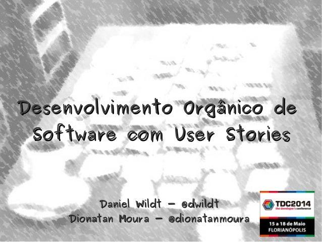 Desenvolvimento Orgânico deDesenvolvimento Orgânico de Software com User StoriesSoftware com User Stories Daniel Wildt - @...