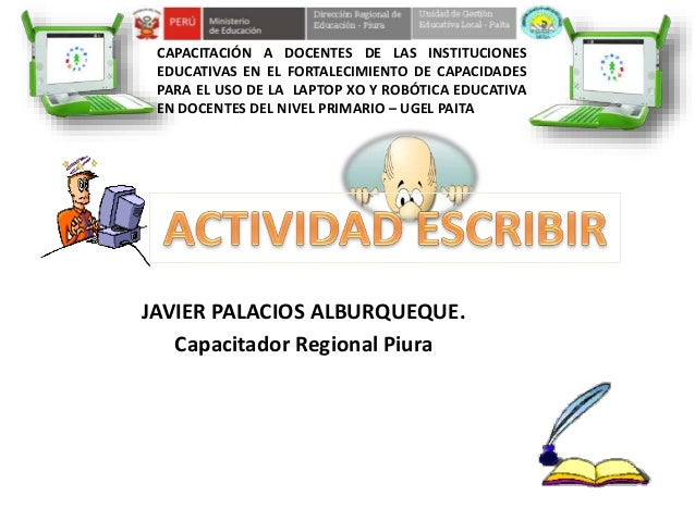 CAPACITACIÓN A DOCENTES DE LAS INSTITUCIONES EDUCATIVAS EN EL FORTALECIMIENTO DE CAPACIDADES PARA EL USO DE LA LAPTOP XO Y...