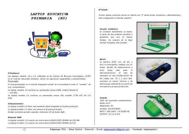 LAPTOP EDUCATIVA  PRIMARIA (X0)  El Hardware  Las laptops modelo 1.0 y 1.5, utilizadas en los Centros De Recursos Tecnológ...