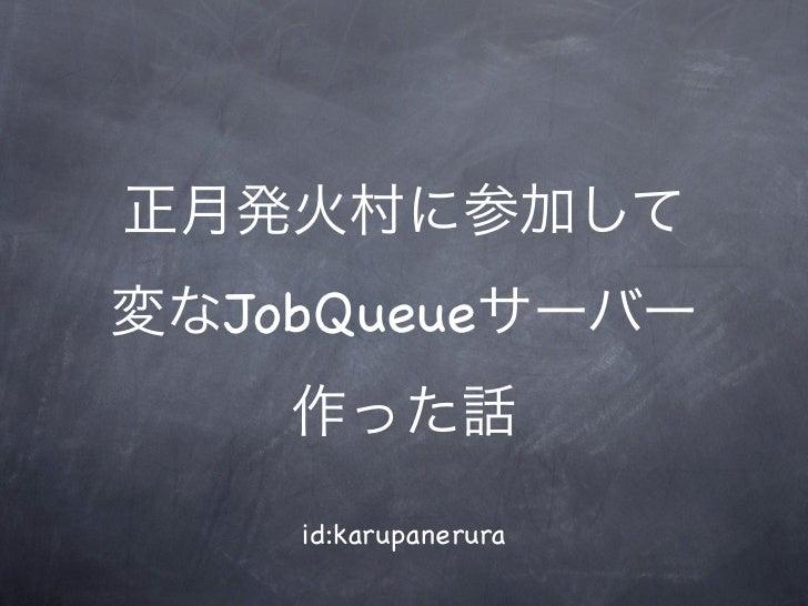 正月発火村に参加して変なJobQueueサーバー    作った話    id:karupanerura