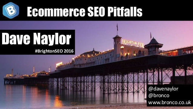 @davenaylor @bronco www.bronco.co.uk Dave Naylor #BrightonSEO 2016 Ecommerce SEO Pitfalls