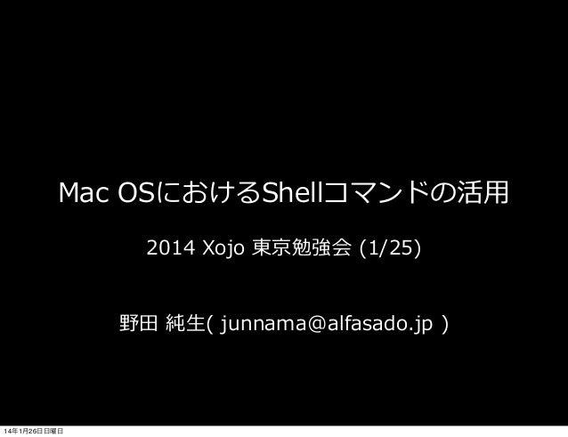 Mac OSにおけるShellコマンドの活⽤用 2014 Xojo 東京勉強会 (1/25) 野⽥田 純⽣生( junnama@alfasado.jp )  14年1月26日日曜日