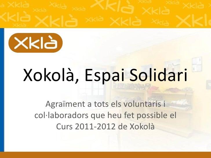 Xokolà, Espai Solidari    Agraïment a tots els voluntaris i col·laboradors que heu fet possible el       Curs 2011-2012 de...