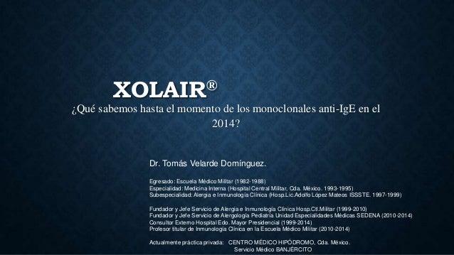 XOLAIR® ¿Qué sabemos hasta el momento de los monoclonales anti-IgE en el 2014? Dr. Tomás Velarde Domínguez. Egresado: Escu...