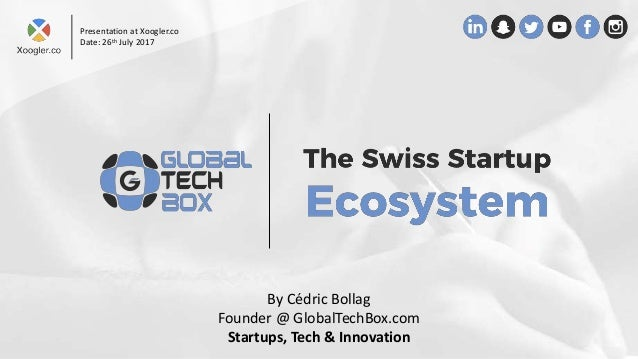 By Cédric Bollag Founder @ GlobalTechBox.com Startups, Tech & Innovation Presentation at Xoogler.co Date: 26th July 2017