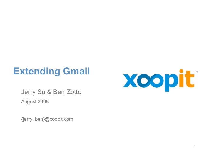 Extending Gmail   Jerry Su  Ben Zotto  August 2008    {jerry, ben}@xoopit.com                                1