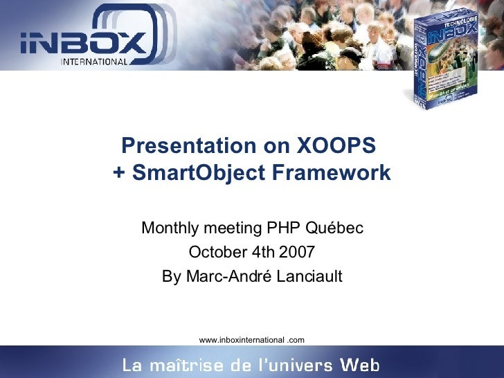 Presentation on XOOPS  + SmartObject Framework Monthly meeting PHP Québec October 4th 2007 By Marc-André Lanciault
