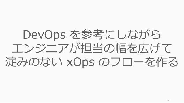100 DevOps を参考にしながら エンジニアが担当の幅を広げて 淀みのない xOps のフローを作る