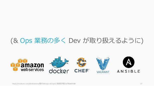 https://medium.com/@tokoroten/闇のdevops-devopsと業績評価-5aff8b60f589 17 (& Ops 業務の多く Dev が取り扱えるように)