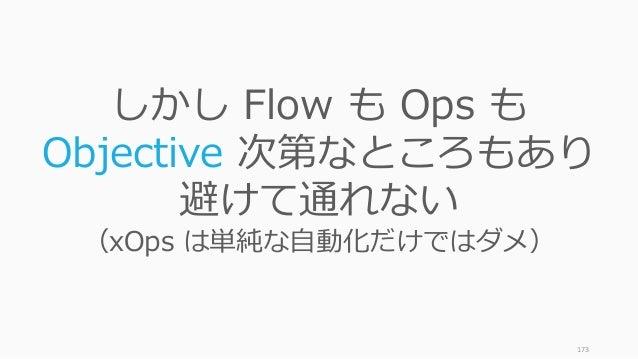 173 しかし Flow も Ops も Objective 次第なところもあり 避けて通れない (xOps は単純な自動化だけではダメ)