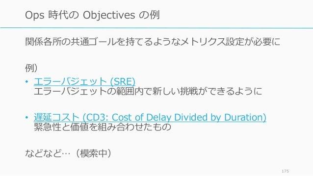 関係各所の共通ゴールを持てるようなメトリクス設定が必要に 例) • エラーバジェット (SRE) エラーバジェットの範囲内で新しい挑戦ができるように • 遅延コスト (CD3: Cost of Delay Divided by Duration...