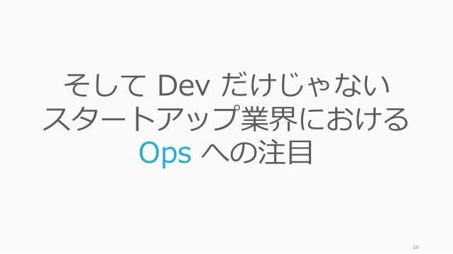 18 そして Dev だけじゃない スタートアップ業界における Ops への注目