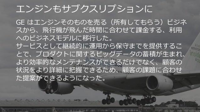 40 エンジンもサブクスリプションに GE はエンジンそのものを売る(所有してもらう)ビジネ スから、飛行機が飛んだ時間に合わせて課金する、利用 へのビジネスモデルに移行した。 サービスとして継続的に運用から保守までを提供するこ とで、プロダク...