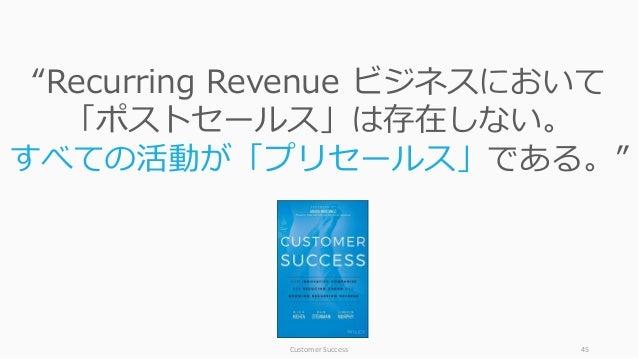 """Customer Success 45 """"Recurring Revenue ビジネスにおいて 「ポストセールス」は存在しない。 すべての活動が「プリセールス」である。"""""""