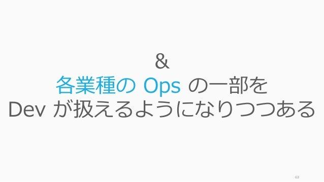 63 & 各業種の Ops の一部を Dev が扱えるようになりつつある