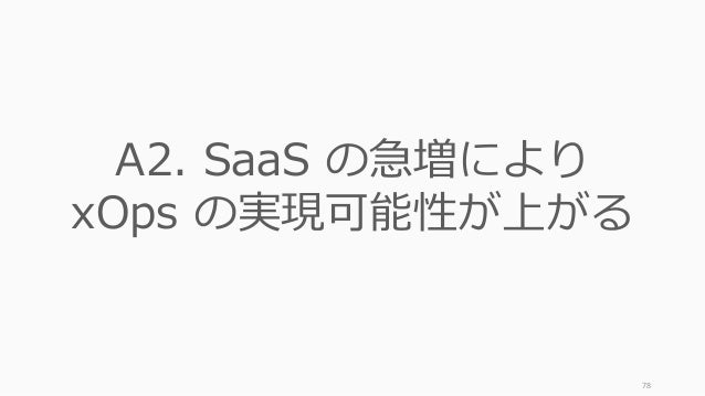 78 A2. SaaS の急増により xOps の実現可能性が上がる