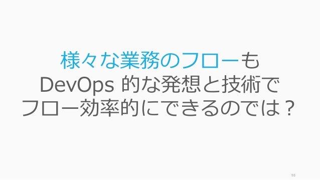 93 様々な業務のフローも DevOps 的な発想と技術で フロー効率的にできるのでは?