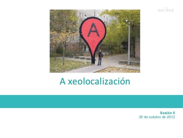 A xeolocalización                                              Sesión 5                               25 de outubro ...