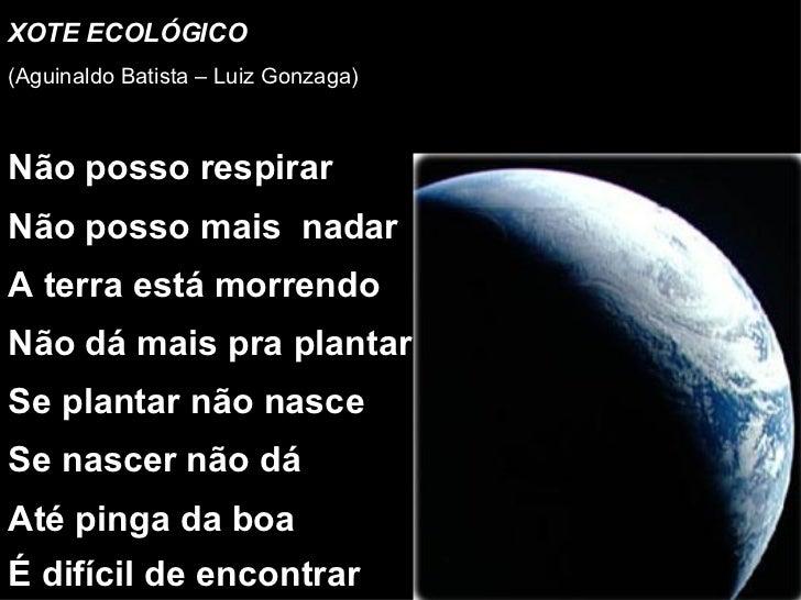 XOTE ECOLÓGICO (Aguinaldo Batista – Luiz Gonzaga) Não posso respirar Não posso mais  nadar A terra está morrendo Não dá ma...