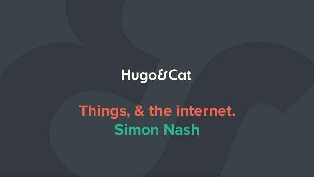 Things, & the internet. Simon Nash