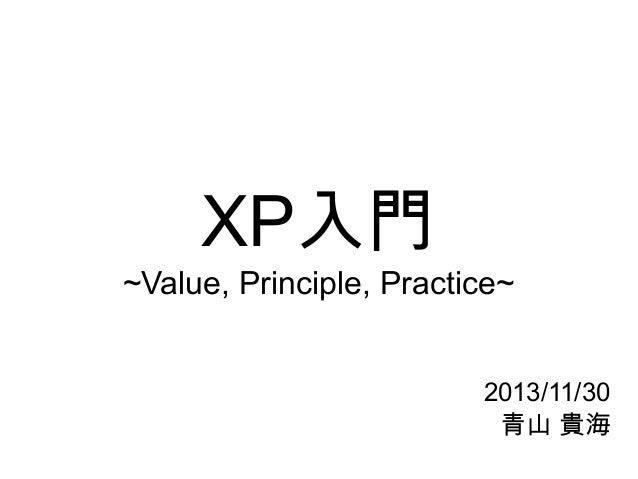 XP入門 ~Value, Principle, Practice~ 2013/11/30 青山 貴海