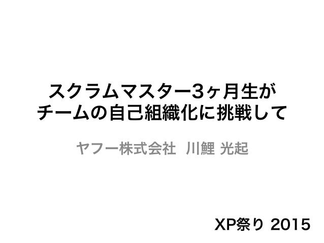スクラムマスター3ヶ月生が チームの自己組織化に挑戦して ヤフー株式会社 川鯉 光起 XP祭り 2015