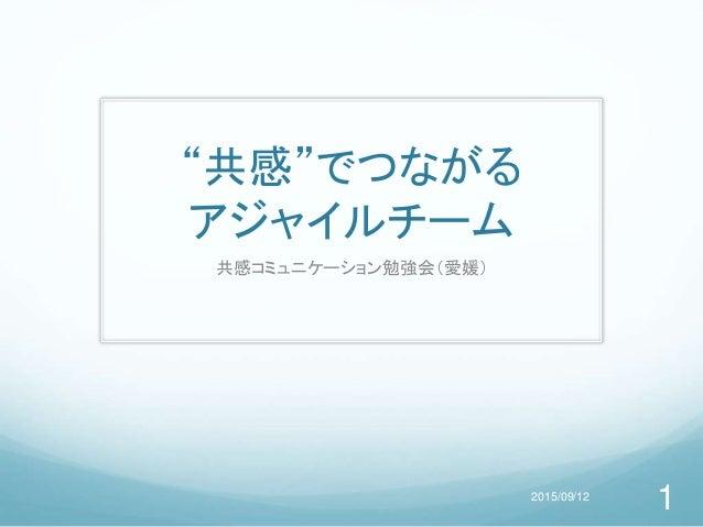 """""""共感""""でつながる アジャイルチーム 共感コミュニケーション勉強会(愛媛) 2015/09/12 1"""