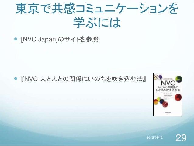 東京で共感コミュニケーションを 学ぶには  [NVC Japan]のサイトを参照  『NVC 人と人との関係にいのちを吹き込む法』 2015/09/12 29