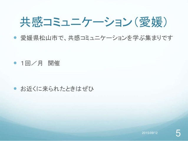 共感コミュニケーション(愛媛)  愛媛県松山市で、共感コミュニケーションを学ぶ集まりです  1回/月 開催  お近くに来られたときはぜひ 2015/09/12 5