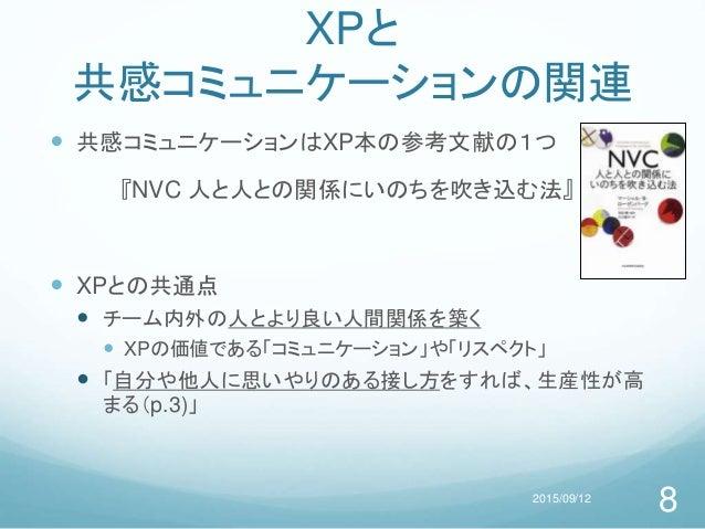 XPと 共感コミュニケーションの関連  共感コミュニケーションはXP本の参考文献の1つ 『NVC 人と人との関係にいのちを吹き込む法』  XPとの共通点  チーム内外の人とより良い人間関係を築く  XPの価値である「コミュニケーション」...