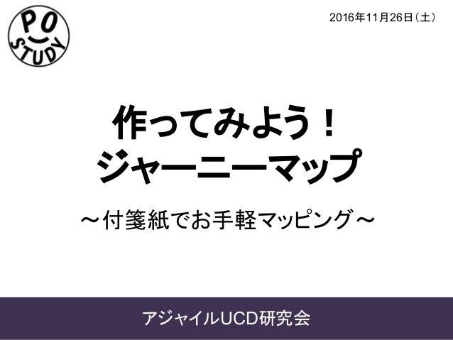 作ってみよう! ジャーニーマップ 2016年11月26日(土) アジャイルUCD研究会 ~付箋紙でお手軽マッピング~