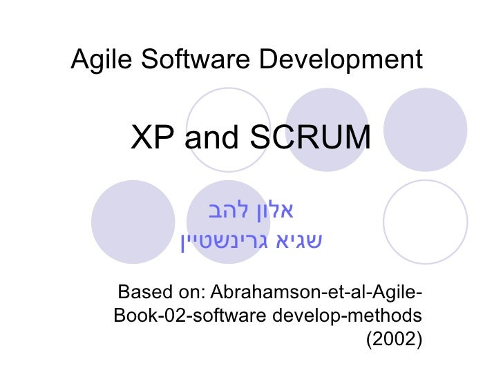 Agile Software Development   XP and SCRUM אלון להב שגיא גרינשטיין Based on: Abrahamson - et - al - Agile - Book-02-softwar...