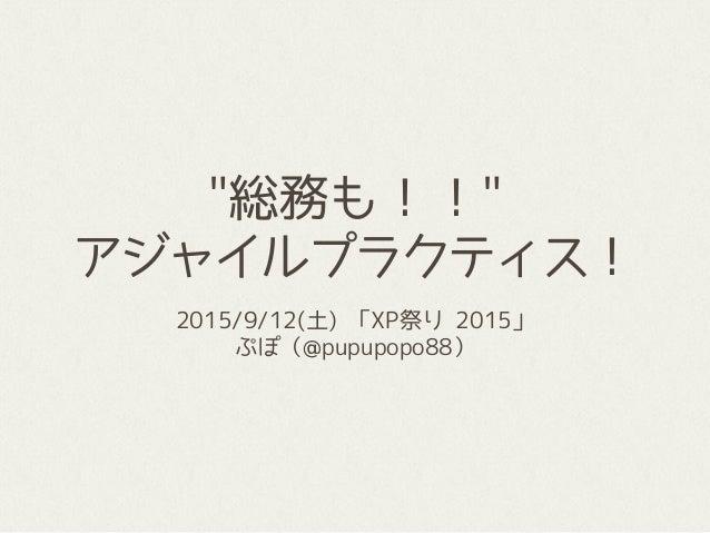 """""""総務も!!"""" アジャイルプラクティス! 2015/9/12(土) 「XP祭り 2015」 ぷぽ(@pupupopo88)"""