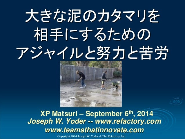 大きな泥のカタマリを 相手にするための アジャイルと努力と苦労  Copyright 2014 Joseph W. Yoder & The Refactory, Inc.  XP Matsuri–September 6th, 2014Josep...