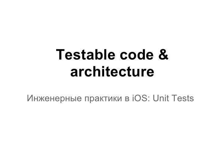 Testable code &        architectureИнженерные практики в iOS: Unit Tests