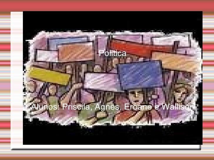 Politica Alunos: Priscila, Agnes, Eroane e Wallison