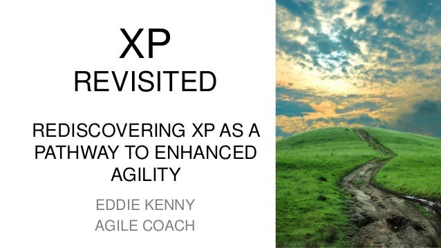 XP REVISITED REDISCOVERING XP AS A PATHWAY TO ENHANCED AGILITY EDDIE KENNY AGILE COACH