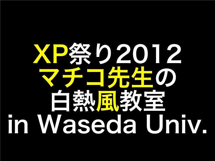 XP祭り2012   マチコ先生の   白熱風教室in Waseda Univ.