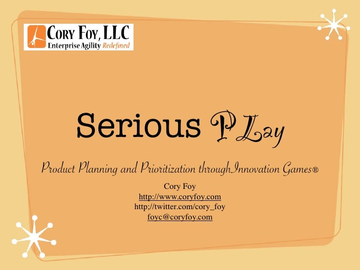 Serious PLay Product Planning and Prioritization throughInnovation Games®                              Cory Foy           ...