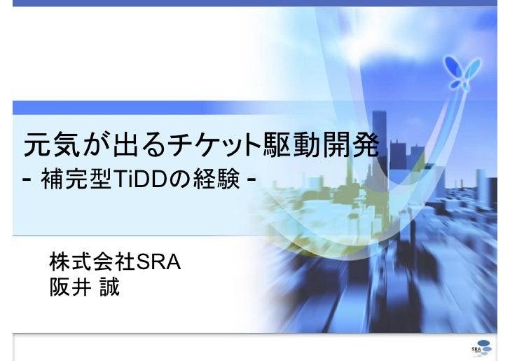 元気が出るチケット駆動開発 - 補完型TiDDの経験 -   株式会社SRA  阪井 誠