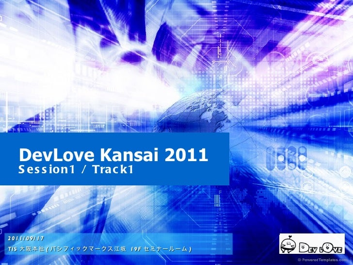 DevLove Kansai 2011 Session1 / Track1 2011/09/17 TIS 大阪本社 ( パシフィックマークス江坂  19F セミナールーム )  2011/09/17 TIS 大阪本社 ( パシフィックマークス江...