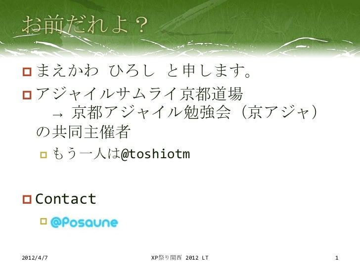  まえかわ ひろし と申します。 アジャイルサムライ京都道場   → 京都アジャイル勉強会(京アジャ)  の共同主催者          もう一人は@toshiotm Contact     2012/4/7             ...