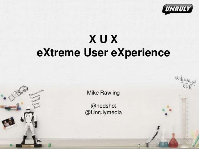 X U X eXtreme User eXperience Mike Rawling @hedshot @Unrulymedia