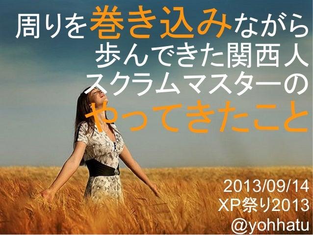 Copyright @yohhatu 周りを巻き込みながら 歩んできた関西人 スクラムマスターの やってきたこと 2013/09/14 XP祭り2013 @yohhatu