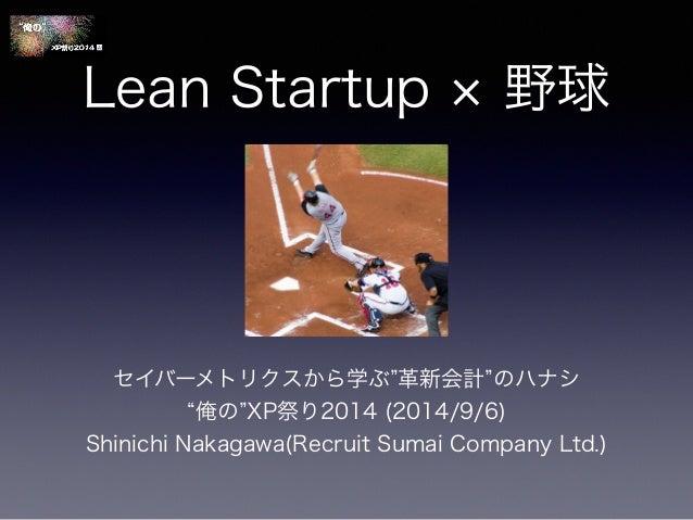 "Lean Startup × 野球  セイバーメトリクスから学ぶ""革新会計""のハナシ  ""俺の""XP祭り2014 (2014/9/6)  Shinichi Nakagawa(Recruit Sumai Company Ltd.)"