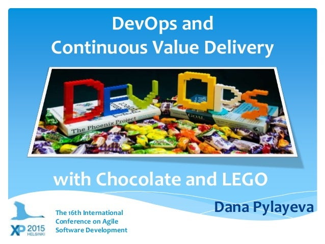 DevOps and Continuous Value Delivery with Chocolate and LEGO Dana PylayevaThe 16th International Conference on Agile Softw...