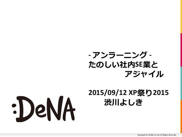 Copyright (C) DeNA Co.,Ltd. All Rights Reserved. - アンラーニング - たのしい社内SE業と アジャイル 2015/09/12 XP祭り2015 渋川よしき