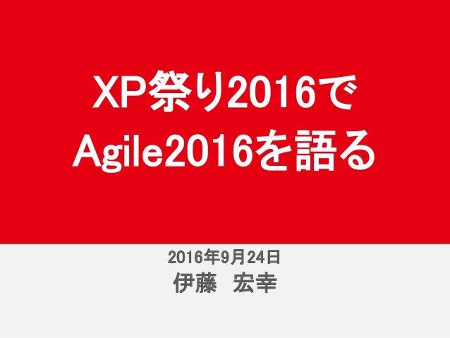 2016年10月8日 伊藤 宏幸 XP祭り2016で Agile2016を語る 2016年9月24日