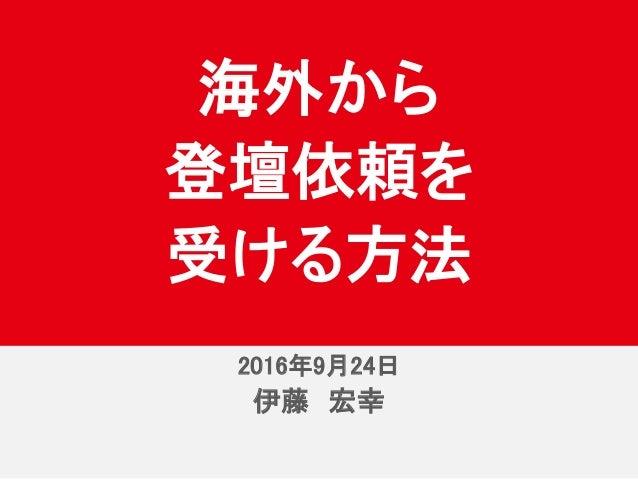 2016年9月24日 伊藤 宏幸 海外から 登壇依頼を 受ける方法 2016年9月24日